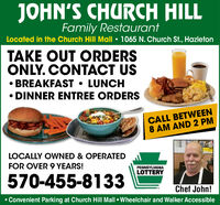 JOHN'S CHURCH HILLFamily RestaurantLocated in the Church Hill Mall  1065 N. Church St., HazletonTAKE OUT ORDERSONLY. CONTACT US BREAKFAST  LUNCHDINNER ENTREE ORDERSCALL BETWEEN8 AM AND 2 PMLOCALLY OWNED & OPERATEDFOR OVER 9 YEARS!PENNSYLVANIALOTTERY570-455-8133Chef John! Convenient Parking at Church Hill Mall  Wheelchair and Walker Accessible JOHN'S CHURCH HILL Family Restaurant Located in the Church Hill Mall  1065 N. Church St., Hazleton TAKE OUT ORDERS ONLY. CONTACT US  BREAKFAST  LUNCH DINNER ENTREE ORDERS CALL BETWEEN 8 AM AND 2 PM LOCALLY OWNED & OPERATED FOR OVER 9 YEARS! PENNSYLVANIA LOTTERY 570-455-8133 Chef John!  Convenient Parking at Church Hill Mall  Wheelchair and Walker Accessible