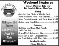 RESTAURANTWeekend FeaturesWe Are Open for Take OutFor Lunch & Dinner 1lam-7pmCREEKSIDEFridayGnocchi - Your Choice of Alfredo, GarlicButter or Tomato Sauce - with One Side..$8.99Butter Crumb Haddock - with Three Sides .$13.95116 Ringtown Blvd Broiled Lump Crab Cakes.Ringtown.$14.50SaturdayBeef Stew over House-Made Noodles570-889-2357 - with One Side ...$8.99General Tso's Shrimp over Rice. .$12.95Skook Surf & Turf - Chopped Sirloinand Fried Shrimp - with Three Sides. .$15.95Join UsThisWeekend!Sunday BreakfastClosed This Week RESTAURANT Weekend Features We Are Open for Take Out For Lunch & Dinner 1lam-7pm CREEKSIDE Friday Gnocchi - Your Choice of Alfredo, Garlic Butter or Tomato Sauce - with One Side..$8.99 Butter Crumb Haddock - with Three Sides .$13.95 116 Ringtown Blvd Broiled Lump Crab Cakes. Ringtown .$14.50 Saturday Beef Stew over House-Made Noodles 570-889-2357 - with One Side .. .$8.99 General Tso's Shrimp over Rice. .$12.95 Skook Surf & Turf - Chopped Sirloin and Fried Shrimp - with Three Sides. .$15.95 Join Us This Weekend! Sunday Breakfast Closed This Week