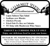 SUMMIT VIEWSIRestaurantCajun Salmon Tips Salad Scallops over Risotto Chicken Piccata Fried Fish Po Boy on Ciabatta NY Strip with Mushroom Wine SauceTAKEOUT & CURBSIDE PICK UP ONLYEnjoy our delicious food in your own home.934 South Rt. 183, Schuylkill Haven, PA  570.754.5421Wed. & Thur.: 4 p.m. - 9 p.m.  Fri. & Sat.: 4 p.m. - 10 p.m.Sun.: 11 a.m. to 3 p.m., Brunch Menu 11 a.m. - 3 p.m.Check us out on Facebook or at www.summitviewrestaurant.net SUMMIT VIEW SI Restaurant Cajun Salmon Tips Salad  Scallops over Risotto  Chicken Piccata  Fried Fish Po Boy on Ciabatta  NY Strip with Mushroom Wine Sauce TAKEOUT & CURBSIDE PICK UP ONLY Enjoy our delicious food in your own home. 934 South Rt. 183, Schuylkill Haven, PA  570.754.5421 Wed. & Thur.: 4 p.m. - 9 p.m.  Fri. & Sat.: 4 p.m. - 10 p.m. Sun.: 11 a.m. to 3 p.m., Brunch Menu 11 a.m. - 3 p.m. Check us out on Facebook or at www.summitviewrestaurant.net