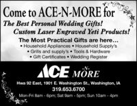Come to ACE-N-MORE forThe Best Personal Wedding Gifts!Custom Laser Engraved Yeti Products!The Most Practical Gifts are here... Household Appliances  Household Supply's Grills and supply's  Tools & Hardware Gift Certificates  Wedding RegisterACE RE-N-MOREHwa 92 East, 1901 E. Washington St., Washington, IA319.653.6700Mon-Fri 8am - 6pm; Sat 9am - 5pm; Sun 10am - 4pm Come to ACE-N-MORE for The Best Personal Wedding Gifts! Custom Laser Engraved Yeti Products! The Most Practical Gifts are here...  Household Appliances  Household Supply's  Grills and supply's  Tools & Hardware  Gift Certificates  Wedding Register ACE  RE -N- MORE Hwa 92 East, 1901 E. Washington St., Washington, IA 319.653.6700 Mon-Fri 8am - 6pm; Sat 9am - 5pm; Sun 10am - 4pm