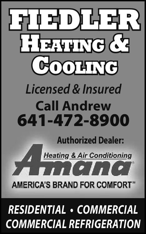 """FIEDLERHEATING &COOLINGLicensed & InsuredCall Andrew641-472-8900Authorized Dealer:Heating & Air ConditioningAmanaAMERICA'S BRAND FOR COMFORT""""RESIDENTIAL  COMMERCIALCOMMERCIAL REFRIGERATION FIEDLER HEATING & COOLING Licensed & Insured Call Andrew 641-472-8900 Authorized Dealer: Heating & Air Conditioning Amana AMERICA'S BRAND FOR COMFORT"""" RESIDENTIAL  COMMERCIAL COMMERCIAL REFRIGERATION"""