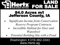LANDSDHertz FOR SALEReal Estate Services84.0 Acres m/lJefferson County, IASignificant Income from ConservationReserve Program ContractsIncredible Habitat for Deer andWaterfowlPotential Building Site with a PondWashington 319-382-3343www.Hertz.ag LAND SDHertz FOR SALE Real Estate Services 84.0 Acres m/l Jefferson County, IA Significant Income from Conservation Reserve Program Contracts Incredible Habitat for Deer and Waterfowl Potential Building Site with a Pond Washington 319-382-3343 www.Hertz.ag