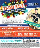 """RenewalbyAndersen.WINDOW REPLACEMENT an Andersen Company31-DAY SALEwindows & doorsWhen we say this sale ends on March 31"""", we meanit! You only have 31 days to get this discount,along with special financing or an extra 3% off!Less than two weeks left!There are limited appointments available. Pleasecall today to book your visit.Sale ends March 31st!SAVE $300on every windowSAVE $825on every entry and patio door!* EXTRA 3% *Discountwhen you pay for your wholeproject with cash or checkOR NO NO NO for 1year