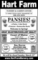 Hart FarmNURSERY & GARDEN CENTER21 UPPER COUNTY ROAD, DENNISPORT, MA508-394-2693PANSIES! 6 Packs  Color Bowls Primrose  Ranunculus BowlsWelcome to Spring!GREAT SELECTION/EXCELLENT QUALITYCoast of MaineQuoddy Blend4 forLOBSTER COMPOST < $3000Enrich your Garden Bedsthe Original Seafood CompostORSTER COMPOSSOIL DOCTORPELLETIZED LIME4 forEXXINITLAwnLINE$2200TIME TO LIME YOUR LAWN! 100% NATURAL1 BAG/1000 sQ FT.We will be closed Sunday, March 22ndwww.HartFarmNursery.comOALORREINOMN Hart Farm NURSERY & GARDEN CENTER 21 UPPER COUNTY ROAD, DENNISPORT, MA 508-394-2693 PANSIES!  6 Packs  Color Bowls  Primrose  Ranunculus Bowls Welcome to Spring! GREAT SELECTION/EXCELLENT QUALITY Coast of Maine Quoddy Blend 4 for LOBSTER COMPOST < $3000 Enrich your Garden Beds the Original Seafood Compost ORSTER COMPOS SOIL DOCTOR PELLETIZED LIME 4 for EXXINIT LAwnLINE $2200 TIME TO LIME YOUR LAWN!  100% NATURAL 1 BAG/1000 sQ FT. We will be closed Sunday, March 22nd www.HartFarmNursery.com OALORREINOMN