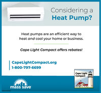 Considering aHeat Pump?Heat pumps are an efficient way toheat and cool your home or business.Cape Light Compact offers rebates!CapeLightCompact.org1-800-797-6699Cape LightCompactmass saveNW.CN13879305 Considering a Heat Pump? Heat pumps are an efficient way to heat and cool your home or business. Cape Light Compact offers rebates! CapeLightCompact.org 1-800-797-6699 Cape Light Compact mass save NW.CN13879305