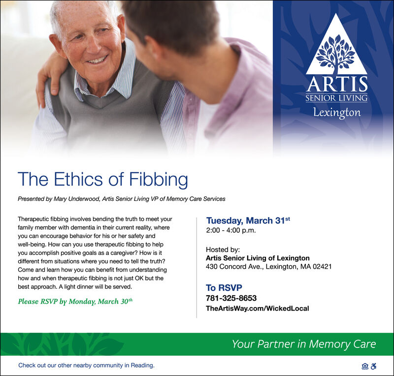 ARTISSENIOR LIVINGLexingtonThe Ethics of FibbingPresented by Mary Underwood, Artis Senior Living VP of Memory Care ServicesTherapeutic fibbing involves bending the truth to meet yourfamily member with dementia in their current reality, whereyou can encourage behavior for his or her safety andTuesday, March 31st2:00 - 4:00 p.m.well-being. How can you use therapeutic fibbing to helpyou accomplish positive goals as a caregiver? How is itdifferent from situations where you need to tell the truth?Come and learn how you can benefit from understandinghow and when therapeutic fibbing is not just OK but theHosted by:Artis Senior Living of Lexington430 Concord Ave., Lexington, MA 02421best approach. A light dinner will be served.To RSVP781-325-8653Please RSVP by Monday, March 30thTheArtisWay.com/WickedLocalYour Partner in Memory CareCheck out our other nearby community in Reading. ARTIS SENIOR LIVING Lexington The Ethics of Fibbing Presented by Mary Underwood, Artis Senior Living VP of Memory Care Services Therapeutic fibbing involves bending the truth to meet your family member with dementia in their current reality, where you can encourage behavior for his or her safety and Tuesday, March 31st 2:00 - 4:00 p.m. well-being. How can you use therapeutic fibbing to help you accomplish positive goals as a caregiver? How is it different from situations where you need to tell the truth? Come and learn how you can benefit from understanding how and when therapeutic fibbing is not just OK but the Hosted by: Artis Senior Living of Lexington 430 Concord Ave., Lexington, MA 02421 best approach. A light dinner will be served. To RSVP 781-325-8653 Please RSVP by Monday, March 30th TheArtisWay.com/WickedLocal Your Partner in Memory Care Check out our other nearby community in Reading.
