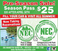 Pre-Season Sale!Season Pass $25$35 AFTER APRIL 30THFILL YOUR CAR & VISIT ALL SUMMER!Now TakingReservationsEXPOSURENECNECSITzen&LEst. 2016MESICK, MICHIGANPizza & WingsSubs & Salads285 MANISTEE RIVER DR.  MESICK 231-885-1199www.NorthernExposurelnc.comCampground & RV ParkCharles Maidens, Park DirectorCAMPGROUNDNORTHERN Pre-Season Sale! Season Pass $25 $35 AFTER APRIL 30TH FILL YOUR CAR & VISIT ALL SUMMER! Now Taking Reservations EXPOSURE NECNEC SITzen& LEst. 2016 MESICK, MICHIGAN Pizza & Wings Subs & Salads 285 MANISTEE RIVER DR.  MESICK 231-885-1199 www.NorthernExposurelnc.com Campground & RV Park Charles Maidens, Park Director CAMPGROUND NORTHERN