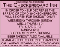 NOW HIRING ALL POSITIONSTHE CHECKERBOARD INN385 Carverton Road, TrucksvilleIN ORDER TO HELP DECREASE THESPREAD OF COVID-19 CHECKERBOARDWILL BE OPEN FOR TAKEOUT ONLY!WEDNESDAY THROUGH SUNDAYWED. & THURS (4-9)FRI. & SAT. (2-10)SUNDAY (2-9)CLOSED MONDAY & TUESDAYBEER TAKEOUT ALSO AVAILABLETHANK YOU FOR YOUR UNDERSTANDING.CALL AHEAD: 570-696-1648 - 570-696-4545Check out our full menu on checkerboardinn.com NOW HIRING ALL POSITIONS THE CHECKERBOARD INN 385 Carverton Road, Trucksville IN ORDER TO HELP DECREASE THE SPREAD OF COVID-19 CHECKERBOARD WILL BE OPEN FOR TAKEOUT ONLY! WEDNESDAY THROUGH SUNDAY WED. & THURS (4-9) FRI. & SAT. (2-10) SUNDAY (2-9) CLOSED MONDAY & TUESDAY BEER TAKEOUT ALSO AVAILABLE THANK YOU FOR YOUR UNDERSTANDING. CALL AHEAD: 570-696-1648 - 570-696-4545 Check out our full menu on checkerboardinn.com