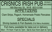 |CRISNICS IRISH PUB2016 SAUCEWARS WINNER189 Barney St., W-B 823-5199APPETIZERSClam Strips, Pagach, Homemade Potato PancakesSPECIALSShrimp baskets & Fish Baskets (Full Menu Available)Full menu available for take-out or deliveryMon - Fri from 11am to 7pm · Sat & Sun from 2pm to 7pm |CRISNICS IRISH PUB 2016 SAUCE WARS WINNER 189 Barney St., W-B 823-5199 APPETIZERS Clam Strips, Pagach, Homemade Potato Pancakes SPECIALS Shrimp baskets & Fish Baskets (Full Menu Available) Full menu available for take-out or delivery Mon - Fri from 11am to 7pm · Sat & Sun from 2pm to 7pm
