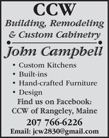 CCWBuilding, Remodeling& Custom CabinetryJohn Campbeli Custom Kitchens Built-ins Hand-crafted FurnitureDesignFind us on Facebook:CCW of Rangeley, Maine207 766-6226Email: jcw2830@gmail.com CCW Building, Remodeling & Custom Cabinetry John Campbeli  Custom Kitchens  Built-ins  Hand-crafted Furniture Design Find us on Facebook: CCW of Rangeley, Maine 207 766-6226 Email: jcw2830@gmail.com