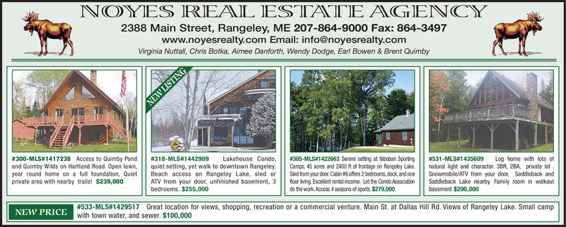 NOYES REAL ESTATE AGENCY2388 Main Street, Rangeley, ME 207-864-9000 Fax: 864-3497www.noyesrealty.com Email: info@noyesrealty.comVirginia Nuttall, Chris Botka, Aimee Danforth, Wendy Dodge, Earl Bowen & Brent QuimbyNEW LISTING#300-MLS#1417238 Access to Quimby Pondand Quimby Wilds on Hartland Road. Open lawn,year round home on a full foundation, Quietprivate area with nearby trails! $239,000#318-MLS#1442909Lakehouse Condo,quiet setting, yet walk to downtown Rangeley.Beach access on Rangeley Lake, sled orATV from your door, unfinished basement, 3#305-MLS#1422663 Serene setting at Niboban SportingCamps, 45 acres and 2400 ft of frontage on Rangeley Lake.Sled from your door. Catin #6 offers 2 bedrooms, dock, and onefloor iving. Excellent rental income. Let the Condo Associationdo the work. Access 4 seasons of sports. $279,000#531-MLS#1435609Log home with lots ofnatural light and character. 3BR, 2BA, private lotSnowmobile/ATV from your door, Saddleback andSaddleback Lake nearby. Family room in walkoutbasement $290,000bedrooms. $255,000#533-MLS#1429517 Great location for views, shopping, recreation or a commercial venture. Main St. at Dallas Hill Rd. Views of Rangeley Lake. Small campwith town water, and sewer. $100,000NEW PRICE NOYES REAL ESTATE AGENCY 2388 Main Street, Rangeley, ME 207-864-9000 Fax: 864-3497 www.noyesrealty.com Email: info@noyesrealty.com Virginia Nuttall, Chris Botka, Aimee Danforth, Wendy Dodge, Earl Bowen & Brent Quimby NEW LISTING #300-MLS#1417238 Access to Quimby Pond and Quimby Wilds on Hartland Road. Open lawn, year round home on a full foundation, Quiet private area with nearby trails! $239,000 #318-MLS#1442909 Lakehouse Condo, quiet setting, yet walk to downtown Rangeley. Beach access on Rangeley Lake, sled or ATV from your door, unfinished basement, 3 #305-MLS#1422663 Serene setting at Niboban Sporting Camps, 45 acres and 2400 ft of frontage on Rangeley Lake. Sled from your door. Catin #6 offers 2 bedrooms, dock, and one floor iving. Excellent re