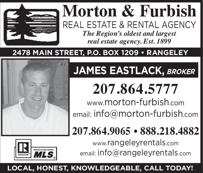 Morton & FurbishREAL ESTATE & RENTAL AGENCYThe Region's oldest and largestreal estate agency. Est. 18992478 MAIN STREET, P.O. BOX 1209  RANGELEYJAMES EASTLACK, BROKER207.864.5777www.morton-furbish.comemail: info@morton-furbish.comRMLS207.864.9065  888.218.4882www.rangeleyrentals.comemail: info@rangeleyrentals.comMULTPLE USTNG SERVICEREALTORLOCAL, HONEST, KNOWLEDGEABLE, CALL TODAY! Morton & Furbish REAL ESTATE & RENTAL AGENCY The Region's oldest and largest real estate agency. Est. 1899 2478 MAIN STREET, P.O. BOX 1209  RANGELEY JAMES EASTLACK, BROKER 207.864.5777 www.morton-furbish.com email: info@morton-furbish.com R MLS 207.864.9065  888.218.4882 www.rangeleyrentals.com email: info@rangeleyrentals.com MULTPLE USTNG SERVICE REALTOR LOCAL, HONEST, KNOWLEDGEABLE, CALL TODAY!