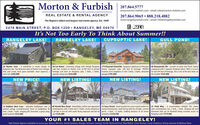 Morton & Furbish207.864.5777www.morton-furbish.com email: info@morton-furbish.com207.864.9065  888.218.4882REAL ESTATE & RENTAL AGENCYThe Region's oldest and largest real estate agency. Est. 1899www.rangeleyrentals.com - email: info@rangeleyrentals.comSTATEWIDE2478 MAIN STREET, P.O. BOX 1209  RANGELEY, ME 04970It's Not Too Early To Think About Summer!!RANGELEY LAKE!RANGELEY LAKE!CUPSUPTIC LAKE!GULL POND!30 Hunter Cove - A wonderful yr round cottage on 28 Lee Henry - Charming cottage with vintage Rangeley 175 Pleasant Island Rd - Gorgeous Lakehouse on Pleasant 68 Ouananiche Rd - Located on quite Gull Pond. FamilyRangeley Lake. Two bedroom cabin at Hunter Cove Cottages, Lake feel, located on Hunter Cove w/100 feet of private island, Cupsuptic Lake, 260 feet of frontage, PRIVATE compound with 5 separate sleeping cabins! With a 3.8 acrefully year round, dock space available, share expenses, a frontage and dock on Rangeley Lake. 2 Beds, 2 Baths, location w/no neighbors in site! 3 beds, 3 baths, detached lot and 294 feet of frontage, this is one of the best deals onmust seel $299,000spacious living area $424,000garagel $795,000the market! $525,000NEW PRICE!NEW LISTING!NEW LISTING!NEW LISTING!12 Robbins Nest Lane - Adorable Saddleback Lake yr 68 Harold Ross Road - Beautifully crafted and appointed 15 Cross Street - Great location for a year round resident or 25 Field Way - A snowmobilers delight! This chaletaround cottage w/unobstructed views of Saddleback Ski contemporary with 3 beds and 2.5 baths, nicely situated on second homeowner, south facing with lots of light, covered style contemporary has 3 beds, 1 bath, sleeping loft andArea, 2 beds, 1 bath, sleeping loft, furnished, a great camp. a private 4 acre lot with south facing exposure and lots of porch, 3 beds, 1.5 baths, walking distance to all towns basement that can be finished! Along w/water access togreat location! $325,000sun! $329,000amenities! $144,500Rangeley Lakel $179,900YOUR #1 SALES TEAM IN RANGELEY!Real Estate Agents available to serve you: Nancy Morton, Jamie Eastlack, Margie Jamison, Carolyn Smith, Richard Frost, Rob Welch, Chris Farmer, Caryn Dreyfuss, Krista Jamison & Melissa Shea Morton & Furbish 207.864.5777 www.morton-furbish.com email: info@morton-furbish.com 207.864.9065  888.218.4882 REAL ESTATE & RENTAL AGENCY The Region's oldest and largest real estate agency. Est. 1899 www.rangeleyrentals.com - email: info@rangeleyrentals.com STATEWIDE 2478 MAIN STREET, P.O. BOX 1209  RANGELEY, ME 04970 It's Not Too Early To Think About Summer!! RANGELEY LAKE! RANGELEY LAKE! CUPSUPTIC LAKE! GULL POND! 30 Hunter Cove - A wonderful yr round cottage on 28 Lee Henry - Charming cottage with vintage Rangeley 175 Pleasant Island Rd - Gorgeous Lakehouse on Pleasant 68 Ouananiche Rd - Located on quite Gull Pond. Family Rangeley Lake. Two bedroom cabin at Hunter Cove Cottages, Lake feel, located on Hunter Cove w/100 feet of private island, Cupsuptic Lake, 260 feet of frontage, PRIVATE compound with 5 separate sleeping cabins! With a 3.8 acre fully year round, dock space available, share expenses, a frontage and dock on Rangeley Lake. 2 Beds, 2 Baths, location w/no neighbors in site! 3 beds, 3 baths, detached lot and 294 feet of frontage, this is one of the best deals on must seel $299,000 spacious living area $424,000 garagel $795,000 the market! $525,000 NEW PRICE! NEW LISTING! NEW LISTING! NEW LISTING! 12 Robbins Nest Lane - Adorable Saddleback Lake yr 68 Harold Ross Road - Beautifully crafted and appointed 15 Cross Street - Great location for a year round resident or 25 Field Way - A snowmobilers delight! This chalet around cottage w/unobstructed views of Saddleback Ski contemporary with 3 beds and 2.5 baths, nicely situated on second homeowner, south facing with lots of light, covered style contemporary has 3 beds, 1 bath, sleeping loft and Area, 2 beds, 1 bath, sleeping loft, furnished, a great camp. a private 4 acre lot with south facing exposure and lots of porch, 3 beds, 1.5 baths, walking distance to all towns basement that can be finished! Along w/water access to great location! $325,000 sun! $329,000 amenities! $144,500 Rangeley Lakel $179,900 YOUR #1 SALES TEAM IN RANGELEY! Real Estate Agents available to serve you: Nancy Morton, Jamie Eastlack, Margie Jamison, Carolyn Smith, Richard Frost, Rob Welch, Chris Farmer, Caryn Dreyfuss, Krista Jamison & Melissa Shea