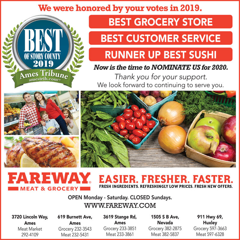 We were honored by your votes in 2019.BEST GROCERY STOREBESTBEST CUSTOMER SERVICERUNNER UP BEST SUSHIOF STORY COUNTY2019Now is the time to NOMINATE US for 2020.Ames TribuneThank you for your support.We look forward to continuing to serve you.amestrib.comFAREWAY EASIER. FRESHER. FASTER.IMEAT & GROCERY!FRESH INGREDIENTS. REFRESHINGLY LOW PRICES. FRESH NEW OFFERS.OPEN Monday - Saturday. CLOSED Sundays.wwW.FAREWAY.COM3720 Lincoln Way,3619 Stange Rd,Ames1505 SB Ave,Nevada619 Burnett Ave,911 Hwy 69,HuxleyGrocery 597-3663Meat 597-6328AmesAmesGrocery 232-3543Meat 232-5431Grocery 233-3851Meat 233-3861Grocery 382-2875Meat 382-5837Meat Market292-4109 We were honored by your votes in 2019. BEST GROCERY STORE BEST BEST CUSTOMER SERVICE RUNNER UP BEST SUSHI OF STORY COUNTY 2019 Now is the time to NOMINATE US for 2020. Ames Tribune Thank you for your support. We look forward to continuing to serve you. amestrib.com FAREWAY EASIER. FRESHER. FASTER. IMEAT & GROCERY! FRESH INGREDIENTS. REFRESHINGLY LOW PRICES. FRESH NEW OFFERS. OPEN Monday - Saturday. CLOSED Sundays. wwW.FAREWAY.COM 3720 Lincoln Way, 3619 Stange Rd, Ames 1505 SB Ave, Nevada 619 Burnett Ave, 911 Hwy 69, Huxley Grocery 597-3663 Meat 597-6328 Ames Ames Grocery 232-3543 Meat 232-5431 Grocery 233-3851 Meat 233-3861 Grocery 382-2875 Meat 382-5837 Meat Market 292-4109