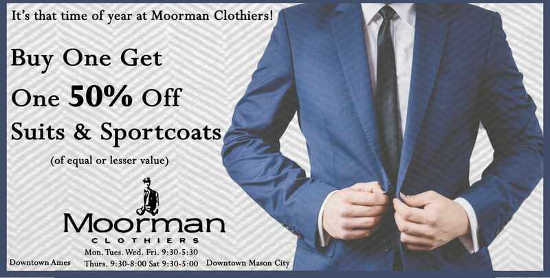 It's that time of year at Moorman Clothiers!Buy One GetOne 50% OffSuits & Sportcoats(of equal or lesser value)MoormanCLOTHIERSMon. Tues. Wed. Fri. 9:30-5:30Thurs. 9:30-8:00 Sat 9:30-5:00 Downtown Mason CityDowntown Ames It's that time of year at Moorman Clothiers! Buy One Get One 50% Off Suits & Sportcoats (of equal or lesser value) Moorman CLOTHIERS Mon. Tues. Wed. Fri. 9:30-5:30 Thurs. 9:30-8:00 Sat 9:30-5:00 Downtown Mason City Downtown Ames