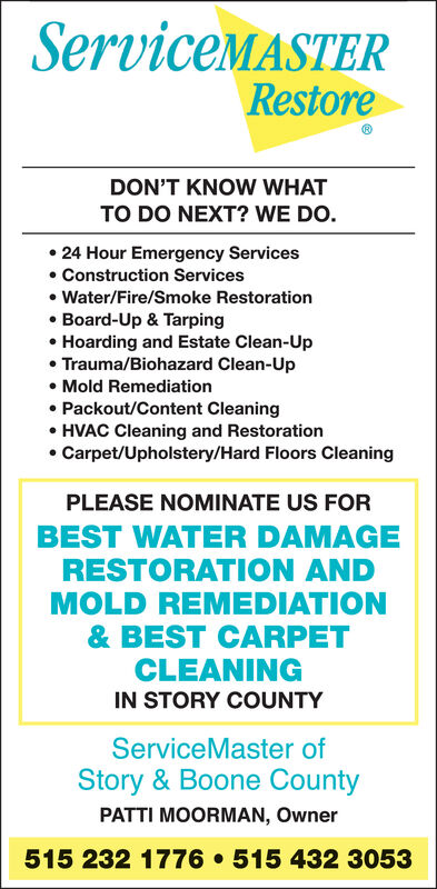 ServiceMASTERRestoreDON'T KNOW WHATTO DO NEXT? WE DO. 24 Hour Emergency Services Construction Services Water/Fire/Smoke Restoration Board-Up & Tarping Hoarding and Estate Clean-Up Trauma/Biohazard Clean-Up Mold Remediation Packout/Content Cleaning HVAC Cleaning and Restoration Carpet/Upholstery/Hard Floors CleaningPLEASE NOMINATE US FORBEST WATER DAMAGERESTORATION ANDMOLD REMEDIATION& BEST CARPETCLEANINGIN STORY COUNTYServiceMaster ofStory & Boone CountyPATTI MOORMAN, Owner515 232 1776  515 432 3053 ServiceMASTER Restore DON'T KNOW WHAT TO DO NEXT? WE DO.  24 Hour Emergency Services  Construction Services  Water/Fire/Smoke Restoration  Board-Up & Tarping  Hoarding and Estate Clean-Up  Trauma/Biohazard Clean-Up  Mold Remediation  Packout/Content Cleaning  HVAC Cleaning and Restoration  Carpet/Upholstery/Hard Floors Cleaning PLEASE NOMINATE US FOR BEST WATER DAMAGE RESTORATION AND MOLD REMEDIATION & BEST CARPET CLEANING IN STORY COUNTY ServiceMaster of Story & Boone County PATTI MOORMAN, Owner 515 232 1776  515 432 3053
