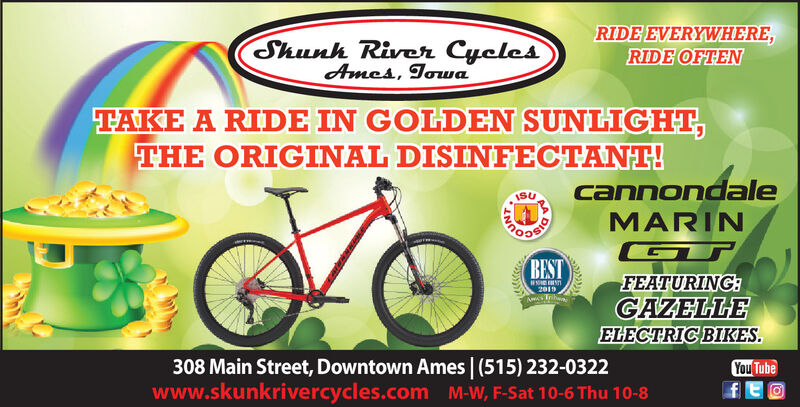 Shunh River CyclesAmes, TowaRIDE EVERYWHERE,RIDE OFTENTAKE A RIDE IN GOLDEN SUNLIGHT,THE ORIGINAL DISINFECTANT!cannondaleMARINISUBESTFEATURING:GAZELLEELECTRIC BIKES.2019308 Main Street, Downtown Ames | (515) 232-0322www.skunkrivercycles.com M-W, F-Sat 10-6 Thu 10-8You Tube Shunh River Cycles Ames, Towa RIDE EVERYWHERE, RIDE OFTEN TAKE A RIDE IN GOLDEN SUNLIGHT, THE ORIGINAL DISINFECTANT! cannondale MARIN ISU BEST FEATURING: GAZELLE ELECTRIC BIKES. 2019 308 Main Street, Downtown Ames | (515) 232-0322 www.skunkrivercycles.com M-W, F-Sat 10-6 Thu 10-8 You Tube