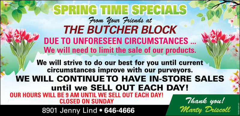 SPRING TIME SPECIALSFrom Your Friends atTHE BUTCHER BLOCKDUE TO UNFORESEEN CIRCUMSTANCES ..We will need to limit the sale of our products.We will strive to do our best for you until currentcircumstances improve with our purveyors.WE WILL CONTINUE TO HAVE IN-STORE SALESuntil we SELL OUT EACH DAY!OUR HOURS WILL BE 9 AM UNTIL WE SELL OUT EACH DAY!CLOSED ON SUNDAYThank you!Marty Driscoll8901 Jenny Lind  646-4666 SPRING TIME SPECIALS From Your Friends at THE BUTCHER BLOCK DUE TO UNFORESEEN CIRCUMSTANCES .. We will need to limit the sale of our products. We will strive to do our best for you until current circumstances improve with our purveyors. WE WILL CONTINUE TO HAVE IN-STORE SALES until we SELL OUT EACH DAY! OUR HOURS WILL BE 9 AM UNTIL WE SELL OUT EACH DAY! CLOSED ON SUNDAY Thank you! Marty Driscoll 8901 Jenny Lind  646-4666