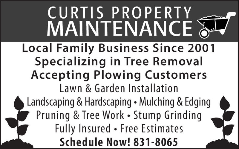 CURTIS PROPERTYMAINTENANCELocal Family Business Since 2001Specializing in Tree RemovalAccepting Plowing CustomersLawn & Garden InstallationLandscaping & Hardscaping  Mulching & EdgingPruning & Tree Work  Stump GrindingFully Insured  Free EstimatesSchedule Now! 831-8065 CURTIS PROPERTY MAINTENANCE Local Family Business Since 2001 Specializing in Tree Removal Accepting Plowing Customers Lawn & Garden Installation Landscaping & Hardscaping  Mulching & Edging Pruning & Tree Work  Stump Grinding Fully Insured  Free Estimates Schedule Now! 831-8065