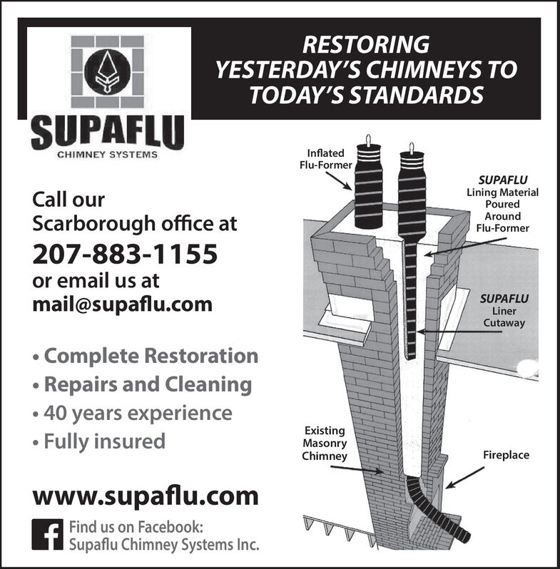 RESTORINGYESTERDAY'S CHIMNEYS TOTODAY'S STANDARDSSUPAFLUCHIMNEY SYSTEMSInflatedFlu-FormerSUPAFLULining MaterialPouredCall ourScarborough office at207-883-1155or email us atmail@supaflu.comAroundFlu-FormerSUPAFLULinerCutaway Complete RestorationRepairs and Cleaning40 years experienceFully insuredExistingMasonryChimneyFireplacewww.supaflu.comFind us on Facebook:| Supaflu Chimney Systems Inc. RESTORING YESTERDAY'S CHIMNEYS TO TODAY'S STANDARDS SUPAFLU CHIMNEY SYSTEMS Inflated Flu-Former SUPAFLU Lining Material Poured Call our Scarborough office at 207-883-1155 or email us at mail@supaflu.com Around Flu-Former SUPAFLU Liner Cutaway  Complete Restoration Repairs and Cleaning 40 years experience Fully insured Existing Masonry Chimney Fireplace www.supaflu.com Find us on Facebook: | Supaflu Chimney Systems Inc.