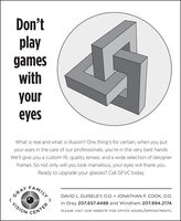 Don'tplaygameswithyoureyesWhat is real and what is illusion? One thing's for certain, when you putyour eyes in the care of our professionals, you're in the very best hands.We'll give you a custom fit, quality lenses, and a wide selection of designerframes. So not only will you look marvelous, your eyes will thank you.Ready to upgrade your glasses? Call GFVC today.FAMILYDAVID L. GUISELEY, O.D.  JONATHAN F. COOK, O.D.In Gray 207.657.4488 and Windham 207.894.2174GRAYVISIONPLEASE VISIT OUR WEBSITE FOR OFFICE HOURS/APPOINTMENTS.CENTER Don't play games with your eyes What is real and what is illusion? One thing's for certain, when you put your eyes in the care of our professionals, you're in the very best hands. We'll give you a custom fit, quality lenses, and a wide selection of designer frames. So not only will you look marvelous, your eyes will thank you. Ready to upgrade your glasses? Call GFVC today. FAMILY DAVID L. GUISELEY, O.D.  JONATHAN F. COOK, O.D. In Gray 207.657.4488 and Windham 207.894.2174 GRAY VISION PLEASE VISIT OUR WEBSITE FOR OFFICE HOURS/APPOINTMENTS. CENTER