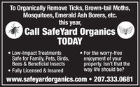 To Organically Remove Ticks, Brown-tail Moths,Mosquitoes, Emerald Ash Borers, etc.this year,Call SafeYard OrganicsTODAYLow-Impact TreatmentsSafe for Family, Pets, Birds,Bees & Beneficial Insects For the worry-freeenjoyment of yourproperty. Isn't that theway life should be?Fully Licensed & Insuredwww.safeyardorganics.com  207.333.0681 To Organically Remove Ticks, Brown-tail Moths, Mosquitoes, Emerald Ash Borers, etc. this year, Call SafeYard Organics TODAY Low-Impact Treatments Safe for Family, Pets, Birds, Bees & Beneficial Insects  For the worry-free enjoyment of your property. Isn't that the way life should be? Fully Licensed & Insured www.safeyardorganics.com  207.333.0681