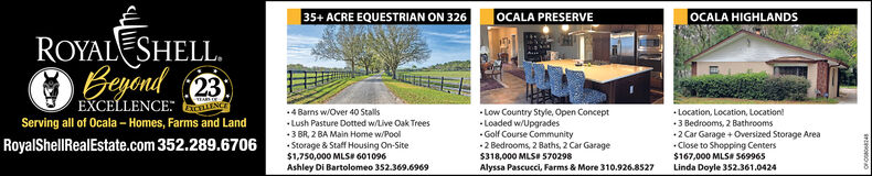 35+ ACRE EQUESTRIAN ON 326OCALA PRESERVEOCALA HIGHLANDSROYALESHELL.BeyendEXCELLENCE: NCT234 Barns w/Over 40 StallsLush Pasture Dotted w/Live Oak Trees3 BR, 2 BA Main Home w/Pool Low Country Style, Open Concept Location, Location, Location!Serving all of Ocala  Homes, Farms and LandRoyalShellRealEstate.com 352.289.6706 Loaded w/Upgrades Storage & Staff Housing On-Site$1,750,000 MLS 601096Ashley Di Bartolomeo 352.369.6969 Golf Course Community2 Bedrooms, 2 Baths, 2 Car Garage$318,000 MLSI 570298 3 Bedrooms, 2 Bathrooms2 Car Garage + Oversized Storage Area Close to Shopping Centers$167,000 MLSI 569965Linda Doyle 352.361.0424Alyssa Pascucci, Farms & More 310.926.8527 35+ ACRE EQUESTRIAN ON 326 OCALA PRESERVE OCALA HIGHLANDS ROYALESHELL. Beyend EXCELLENCE: NCT 23 4 Barns w/Over 40 Stalls Lush Pasture Dotted w/Live Oak Trees 3 BR, 2 BA Main Home w/Pool  Low Country Style, Open Concept  Location, Location, Location! Serving all of Ocala  Homes, Farms and Land RoyalShellRealEstate.com 352.289.6706  Loaded w/Upgrades  Storage & Staff Housing On-Site $1,750,000 MLS 601096 Ashley Di Bartolomeo 352.369.6969  Golf Course Community 2 Bedrooms, 2 Baths, 2 Car Garage $318,000 MLSI 570298  3 Bedrooms, 2 Bathrooms 2 Car Garage + Oversized Storage Area  Close to Shopping Centers $167,000 MLSI 569965 Linda Doyle 352.361.0424 Alyssa Pascucci, Farms & More 310.926.8527