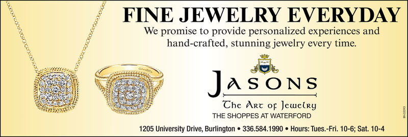 FINE JEWELRY EVERYDAYWe promise to provide personalized experiences andhand-crafted, stunning jewelry every time.JASONSThe Art of JewelryTHE SHOPPES AT WATERFORD1205 University Drive, Burlington  336.584.1990  Hours: Tues.-Fri. 10-6; Sat. 10-4occoorcgcot FINE JEWELRY EVERYDAY We promise to provide personalized experiences and hand-crafted, stunning jewelry every time. JASONS The Art of Jewelry THE SHOPPES AT WATERFORD 1205 University Drive, Burlington  336.584.1990  Hours: Tues.-Fri. 10-6; Sat. 10-4 occoorcgcot