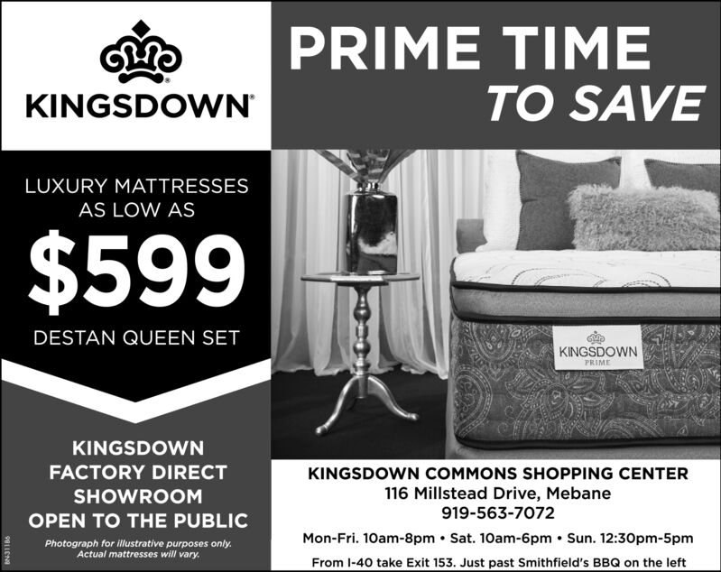 PRIME TIMEKINGSDOWNTO SAVELUXURY MATTRESSESAS LOW AS$599DESTAN QUEEN SETKINGSDOWNPRIMEKINGSDOWNFACTORY DIRECTKINGSDOWN COMMONS SHOPPING CENTERSHOWROOM116 Millstead Drive, Mebane919-563-7072OPEN TO THE PUBLICMon-Fri. 10am-8pm  Sat. 10am-6pm  Sun. 12:30pm-5pmFrom l-40 take Exit 153. Just past Smithfield's BBQ on the leftPhotograph for illustrative purposes only.Actual mattresses will vary. PRIME TIME KINGSDOWN TO SAVE LUXURY MATTRESSES AS LOW AS $599 DESTAN QUEEN SET KINGSDOWN PRIME KINGSDOWN FACTORY DIRECT KINGSDOWN COMMONS SHOPPING CENTER SHOWROOM 116 Millstead Drive, Mebane 919-563-7072 OPEN TO THE PUBLIC Mon-Fri. 10am-8pm  Sat. 10am-6pm  Sun. 12:30pm-5pm From l-40 take Exit 153. Just past Smithfield's BBQ on the left Photograph for illustrative purposes only. Actual mattresses will vary.