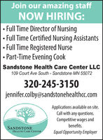 Join our amazing staffNOW HIRING: Full Time Director of Nursing Full Time Certified Nursing AssistantsFull Time Registered Nurse Part-Time Evening CookSandstone Health Care Center LLC109 Court Ave South - Sandstone MN 55072320-245-3150jennifer.colby@sandstonehealthcc.comApplications available on site.Call with any questions.Competitive wages andbenefits.SANDSTONEEqual Opportunity EmployerHEALTH CARE CENTER Join our amazing staff NOW HIRING:  Full Time Director of Nursing  Full Time Certified Nursing Assistants Full Time Registered Nurse  Part-Time Evening Cook Sandstone Health Care Center LLC 109 Court Ave South - Sandstone MN 55072 320-245-3150 jennifer.colby@sandstonehealthcc.com Applications available on site. Call with any questions. Competitive wages and benefits. SANDSTONE Equal Opportunity Employer HEALTH CARE CENTER