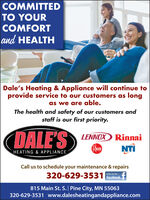 COMMITTEDTO YOURCOMFORTand HEALTHDale's Heating & Appliance will continue toprovide service to our customers as longas we are able.The health and safety of our customers andstaff is our first priority.DALE'SLENNOX RinnaiReenNTIHEATING & APPLIANCECall us to schedule your maintenance & repairs320-629-3531 FacebookLike us815 Main St. S. | Pine City, MN 55063320-629-3531 www.dalesheatingandappliance.com COMMITTED TO YOUR COMFORT and HEALTH Dale's Heating & Appliance will continue to provide service to our customers as long as we are able. The health and safety of our customers and staff is our first priority. DALE'S LENNOX Rinnai Reen NTI HEATING & APPLIANCE Call us to schedule your maintenance & repairs 320-629-3531 Facebook Like us 815 Main St. S. | Pine City, MN 55063 320-629-3531 www.dalesheatingandappliance.com