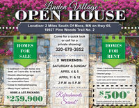 """Linden VillageOPEN HO USELocation: 2 Miles South Of Mora, MN on Hwy 65,19927 Pine Woods Trail No. 2Come for a quick lookor call for aprivate showing!ESMES320-679-3852FORFORSALERENT2 WEEKENDS:SATURDAY & SUNDAY 3 bedroom / 2 bath home, onelevel, on 1 acre site, to be built Newer, 2 bedroom/ basement,handicapped accessible designAPRIL 4 & 5 Double attached garage Safe neighborhood, Attached garage Safe neighborhood, no association feesAPRIL 11 & 12 Lawn care, snow removal includedno association fees2 P.M. to 5 P.M. All appliances included Close to medical/shopping Many buyer optionsE & LOT PAGE:April occupancy/ first month rent incentive:RefreshmentsServed!$500$259,900""""Cannot be combined with any other offers. Valid for newtenants and this property only. Valid only during open house. Linden Village OPEN HO USE Location: 2 Miles South Of Mora, MN on Hwy 65, 19927 Pine Woods Trail No. 2 Come for a quick look or call for a private showing! ES MES 320-679-3852 FOR FOR SALE RENT 2 WEEKENDS: SATURDAY & SUNDAY  3 bedroom / 2 bath home, one level, on 1 acre site, to be built  Newer, 2 bedroom/ basement, handicapped accessible design APRIL 4 & 5  Double attached garage  Safe neighborhood,  Attached garage  Safe neighborhood, no association fees APRIL 11 & 12  Lawn care, snow removal included no association fees 2 P.M. to 5 P.M.  All appliances included  Close to medical/shopping  Many buyer options E & LOT PAGE: April occupancy/ first month rent incentive: Refreshments Served! $500 $259,900 """"Cannot be combined with any other offers. Valid for new tenants and this property only. Valid only during open house."""