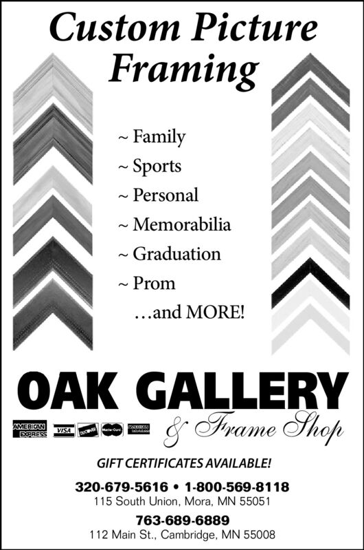 Custom PictureFraming- Family- Sports- Personal- Memorabilia- GraduationProm..and MORE!OAK GALLERY& Frame ShopAa0eAMERICANEPRESSVISAGIFT CERTIFICATES AVAILABLE!320-679-5616  1-800-569-8118115 South Union, Mora, MN 55051763-689-6889112 Main St., Cambridge, MN 55008 Custom Picture Framing - Family - Sports - Personal - Memorabilia - Graduation Prom ..and MORE! OAK GALLERY & Frame Shop Aa0e AMERICAN EPRESS VISA GIFT CERTIFICATES AVAILABLE! 320-679-5616  1-800-569-8118 115 South Union, Mora, MN 55051 763-689-6889 112 Main St., Cambridge, MN 55008