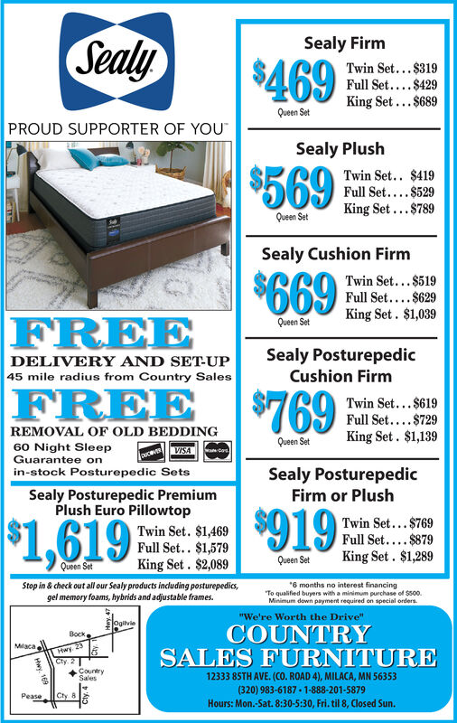 """Sealy$469Sealy FirmTwin Set...$319Full Set....$429King Set...$689Queen SetPROUD SUPPORTER OF YOUSealy Plush$569Twin Set.. $419Full Set....$529King Set...$789Queen SetSealy Cushion Firm$669Twin Set...$519Full Set....$629King Set. $1,039FREEQueen SetSealy PosturepedicDELIVERY AND SET-UP45 mile radius from Country SalesCushion FirmFREE $769Twin Set... $619Full Set....$729King Set. $1,139REMOVAL OF OLD BEDDINGQueen Set60 Night SleepGuarantee onin-stock Posturepedic SetsVISAouceVERSealy PosturepedicSealy Posturepedic PremiumPlush Euro PillowtopFirm or Plush$1,619Twin Set. $1,469Full Set.. $1,579King Set. $2,089$919Twin Set...$769Full Set.... $879King Set . $1,289Queen SetQueen SetStop in & check out all our Sealy products including posturepedics,gel memory foams, hybrids and adjustable frames.*6 months no interest financing""""To qualified buyers with a minimum purchase of $500.Minimum down payment required on special orders.""""We're Worth the Drive""""ogilvieCOUNTRYSALES FURNITUREBockHwy. 23ICty 2Milaca+CountrySales12333 85TH AVE. (CO. ROAD 4), MILACA, MN 56353(320) 983-6187 - 1-888-201-5879Hours: Mon.-Sat. 8:30-5:30, Fri. til 8, Closed Sun.PeaseCty 8169Cty. 4 Sealy $469 Sealy Firm Twin Set...$319 Full Set....$429 King Set...$689 Queen Set PROUD SUPPORTER OF YOU Sealy Plush $569 Twin Set.. $419 Full Set....$529 King Set...$789 Queen Set Sealy Cushion Firm $669 Twin Set...$519 Full Set....$629 King Set. $1,039 FREE Queen Set Sealy Posturepedic DELIVERY AND SET-UP 45 mile radius from Country Sales Cushion Firm FREE $769 Twin Set... $619 Full Set....$729 King Set. $1,139 REMOVAL OF OLD BEDDING Queen Set 60 Night Sleep Guarantee on in-stock Posturepedic Sets VISA ouceVER Sealy Posturepedic Sealy Posturepedic Premium Plush Euro Pillowtop Firm or Plush $1,619 Twin Set. $1,469 Full Set.. $1,579 King Set. $2,089 $919 Twin Set...$769 Full Set.... $879 King Set . $1,289 Queen Set Queen Set Stop in & check out all our Sealy products including posturepedics, gel memory foams, hybrids and a"""