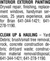 INTERIOR EXTERIOR PAINTINGDrywall repair, finishing, replace-ment windows, handyman ser-vices, 25 years experience, askfor Brian 641-344-1421; 641-278-1190.CLEAN UP & HAULING - YardDebris; brush/small tree removal,rock, concrete construction de-bris; dirt/yard waste; construc-tion material removal/disposal,641-344-1421; 641-278-1190. INTERIOR EXTERIOR PAINTING Drywall repair, finishing, replace- ment windows, handyman ser- vices, 25 years experience, ask for Brian 641-344-1421; 641- 278-1190. CLEAN UP & HAULING - Yard Debris; brush/small tree removal, rock, concrete construction de- bris; dirt/yard waste; construc- tion material removal/disposal, 641-344-1421; 641-278-1190.