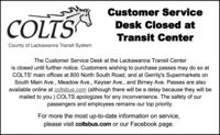 Customer ServiceCOLTSDesk Closed atTransit CenterCounty of Lackawanna Transit SystemThe Customer Service Desk at the Lackawanna Transit Centeris closed until further notice. Customers wishing to purchase passes may do so atCOLTS' main offices at 800 North South Road, and at Gerrity's Supermarkets onSouth Main Ave., Meadow Ave., Keyser Ave., and Birney Ave. Passes are alsoavailable online at coltsbus.com (although there will be a delay because they will bemailed to you.) COLTS apologizes for any inconvenience. The safety of ourpassengers and employees remains our top priority.For more the most up-to-date information on service,please visit coltsbus.com or our Facebook page. Customer Service COLTS Desk Closed at Transit Center County of Lackawanna Transit System The Customer Service Desk at the Lackawanna Transit Center is closed until further notice. Customers wishing to purchase passes may do so at COLTS' main offices at 800 North South Road, and at Gerrity's Supermarkets on South Main Ave., Meadow Ave., Keyser Ave., and Birney Ave. Passes are also available online at coltsbus.com (although there will be a delay because they will be mailed to you.) COLTS apologizes for any inconvenience. The safety of our passengers and employees remains our top priority. For more the most up-to-date information on service, please visit coltsbus.com or our Facebook page.
