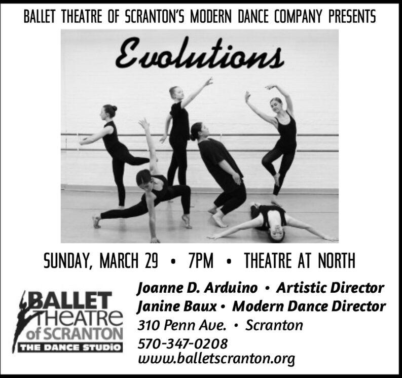 BALLET THEATRE OF SCRANTON'S MODERN DANCE COMPANY PRESENTSEvolutionsSUNDAY, MARCH 29  7PM  THEATRE AT NORTHJoanne D. Arduino  Artistic DirectorBALLET Janine Baux  Modern Dance DirectorTHEATREof SCRANTONTHE DANCE STUDIO310 Penn Ave.  Scranton570-347-0208www.balletscranton.org BALLET THEATRE OF SCRANTON'S MODERN DANCE COMPANY PRESENTS Evolutions SUNDAY, MARCH 29  7PM  THEATRE AT NORTH Joanne D. Arduino  Artistic Director BALLET Janine Baux  Modern Dance Director THEATRE of SCRANTON THE DANCE STUDIO 310 Penn Ave.  Scranton 570-347-0208 www.balletscranton.org