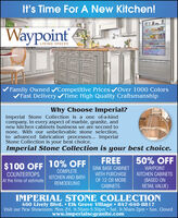 It's Time For A New Kitchen!WaypointLIVING SPACESFamily Owned Competitive Prices vOver 1000 ColorsVFast Delivery Time High Quality CraftsmanshipWhy Choose Imperial?Imperial Stone Collection is a one of-a-kindcompany. In every aspect of marble, granite, andnew kitchen cabinets business we are second tonone. With our unbelievable stone selection,to advanced fabrication processes... ImperialStone Collection is your best choice.Imperial Stone Collection is your best choice.FREE50% OFF$100 OFF10% OFFSINK BASE CABINETWITH PURCHASEOF 12 OR MOREWAYPOINTCOMPLETECOUNTERTOPSAt the time of estimateKITCHEN CABINETSKITCHEN AND BATH(BASED ONRETAIL VALUE)REMODELINGCABINETS.IMPERIAL STONE COLLECTION460 Lively Blvd.  Elk Grove Village  847-640-8817Visit our New Showroom: Mon.-Fri. 9:30am-5:30pm Sat. 9:30am-2pm  Sun. Closedwww.imperialscgranite.com It's Time For A New Kitchen! Waypoint LIVING SPACES Family Owned Competitive Prices vOver 1000 Colors VFast Delivery Time High Quality Craftsmanship Why Choose Imperial? Imperial Stone Collection is a one of-a-kind company. In every aspect of marble, granite, and new kitchen cabinets business we are second to none. With our unbelievable stone selection, to advanced fabrication processes... Imperial Stone Collection is your best choice. Imperial Stone Collection is your best choice. FREE 50% OFF $100 OFF 10% OFF SINK BASE CABINET WITH PURCHASE OF 12 OR MORE WAYPOINT COMPLETE COUNTERTOPS At the time of estimate KITCHEN CABINETS KITCHEN AND BATH (BASED ON RETAIL VALUE) REMODELING CABINETS. IMPERIAL STONE COLLECTION 460 Lively Blvd.  Elk Grove Village  847-640-8817 Visit our New Showroom: Mon.-Fri. 9:30am-5:30pm Sat. 9:30am-2pm  Sun. Closed www.imperialscgranite.com