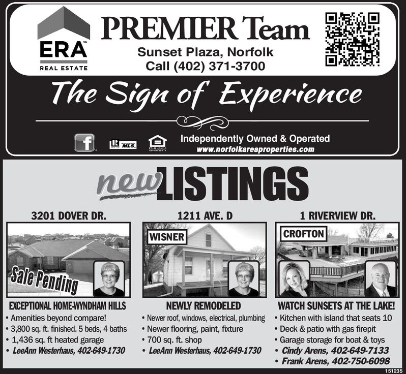 PREMIER TeamERASunset Plaza, NorfolkCall (402) 371-3700REAL ESTATEThe Sign of ExperienceIndependently Owned & Operatedwww.norfolkareaproperties.comMLSnewISTINGS3201 DOVER DR.1211 AVE. D1 RIVERVIEW DR.WISNERCROFTONSale PendingNEWLY REMODELEDEXCEPTIONAL HOME-WYNDHAM HILLS Amenities beyond compare! 3,800 sq. ft. finished. 5 beds, 4 baths1,436 sq. ft heated garage LeeAnn Westerhaus, 402-649-1730WATCH SUNSETS AT THE LAKE! Newer roof, windows, electrical, plumbing  Kitchen with island that seats 10 Deck & patio with gas firepitGarage storage for boat & toysCindy Arens, 402-649-7133 Frank Arens, 402-750-6098 Newer flooring, paint, fixture 700 sq. ft. shop LeeAnn Westerhaus, 402-649-1730151235 PREMIER Team ERA Sunset Plaza, Norfolk Call (402) 371-3700 REAL ESTATE The Sign of Experience Independently Owned & Operated www.norfolkareaproperties.com MLS newISTINGS 3201 DOVER DR. 1211 AVE. D 1 RIVERVIEW DR. WISNER CROFTON Sale Pending NEWLY REMODELED EXCEPTIONAL HOME-WYNDHAM HILLS  Amenities beyond compare!  3,800 sq. ft. finished. 5 beds, 4 baths 1,436 sq. ft heated garage  LeeAnn Westerhaus, 402-649-1730 WATCH SUNSETS AT THE LAKE!  Newer roof, windows, electrical, plumbing  Kitchen with island that seats 10  Deck & patio with gas firepit Garage storage for boat & toys Cindy Arens, 402-649-7133  Frank Arens, 402-750-6098  Newer flooring, paint, fixture  700 sq. ft. shop  LeeAnn Westerhaus, 402-649-1730 151235