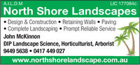 A.I.L.D.MLIC 177084cNorth Shore LandscapesDesign & Construction  Retaining Walls  PavingComplete Landscaping  Prompt Reliable ServiceJohn McKinnonDIP Landscape Science, Horticulturist, Arboris9449 5638  0417 449 027www.northshorelandscape.com.au A.I.L.D.M LIC 177084c North Shore Landscapes Design & Construction  Retaining Walls  Paving Complete Landscaping  Prompt Reliable Service John McKinnon DIP Landscape Science, Horticulturist, Arboris 9449 5638  0417 449 027 www.northshorelandscape.com.au