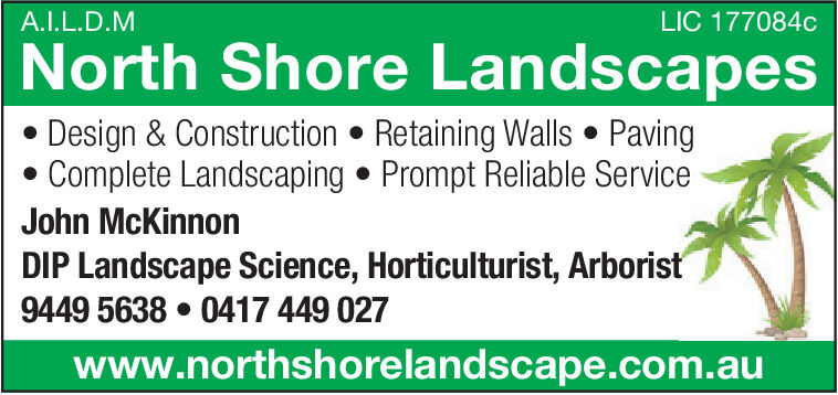 A.I.L.D.MLIC 177084cNorth Shore LandscapesDesign & Construction  Retaining Walls  PavingComplete Landscaping  Prompt Reliable ServiceJohn McKinnonDIP Landscape Science, Horticulturist, Arboris9449 5638  0417 449 027www.northshorelandscape.com.au A.I.L.D.M LIC 177084c North Shore Landscapes Design & Construction  Retaining Walls  Paving Complete Landscaping  Prompt Reliable Service John McKinnon DIP Landscape Science, Horticulturist, Arboris 9449 5638  0417 449 027 www.northshorelandscape.com.au