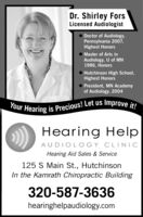 Dr. Shirley ForsLicensed AudiologistDoctor of Audiology,Pennsylvania 2007,Highest HonorsMaster of Arts inAudiology, U of MN1986, HonorsHutchinson High School,Highest HonorsPresident, MN Academyof Audiology, 2004Your Hearing is Precious! Let us Improve it!Hearing HelpAUDIOL OGY CLINICHearing Aid Sales & Service125 S Main St., HutchinsonIn the Kamrath Chiropractic Building320-587-3636hearinghelpaudiology.com Dr. Shirley Fors Licensed Audiologist Doctor of Audiology, Pennsylvania 2007, Highest Honors Master of Arts in Audiology, U of MN 1986, Honors Hutchinson High School, Highest Honors President, MN Academy of Audiology, 2004 Your Hearing is Precious! Let us Improve it! Hearing Help AUDIOL OGY CLINIC Hearing Aid Sales & Service 125 S Main St., Hutchinson In the Kamrath Chiropractic Building 320-587-3636 hearinghelpaudiology.com
