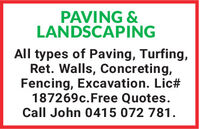 PAVING &LANDSCAPINGAll types of Paving, Turfing,Ret. Walls, Concreting,Fencing, Excavation. Lic#187269c.Free Quotes.Call John 0415 072 781. PAVING & LANDSCAPING All types of Paving, Turfing, Ret. Walls, Concreting, Fencing, Excavation. Lic# 187269c.Free Quotes. Call John 0415 072 781.