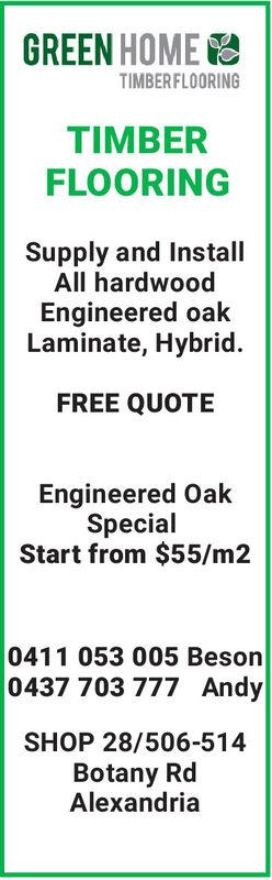 GREEN HOME ETIMBER FLOORINGTIMBERFLOORINGSupply and InstallAll hardwoodEngineered oakLaminate, Hybrid.FREE QUOTEEngineered OakSpecialStart from $55/m20411 053 005 Beson0437 703 777 AndySHOP 28/506-514Botany RdAlexandria GREEN HOME E TIMBER FLOORING TIMBER FLOORING Supply and Install All hardwood Engineered oak Laminate, Hybrid. FREE QUOTE Engineered Oak Special Start from $55/m2 0411 053 005 Beson 0437 703 777 Andy SHOP 28/506-514 Botany Rd Alexandria