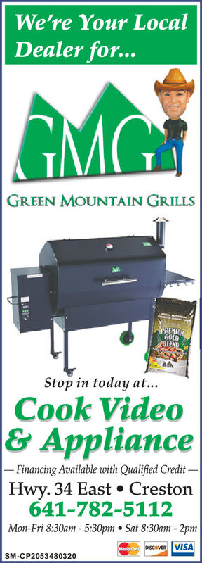 We're Your LocalDealer for...GMG.GREEN MOUNTAIN GRILLSSPREMILGOLDBIENDStop in today at...Cook Video& Appliance- Financing Available with Qualified Credit-Hwy. 34 East  Creston641-782-5112Mon-Fri 8:30am- 5:30pm  Sat 8:30am - 2pmMasC DSCOVER VISASM-CP2053480320 We're Your Local Dealer for... GMG. GREEN MOUNTAIN GRILLS SPREMIL GOLD BIEND Stop in today at... Cook Video & Appliance - Financing Available with Qualified Credit- Hwy. 34 East  Creston 641-782-5112 Mon-Fri 8:30am- 5:30pm  Sat 8:30am - 2pm MasC DSCOVER VISA SM-CP2053480320