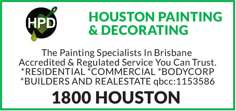 HPDHOUSTON PAINTING& DECORATINGThe Painting Specialists In BrisbaneAccredited & Regulated Service You Can Trust.*RESIDENTIAL *COMMERCIAL *BODYCORP*BUILDERS AND REALESTATE qbcc:11535861800 HOUSTON HPD HOUSTON PAINTING & DECORATING The Painting Specialists In Brisbane Accredited & Regulated Service You Can Trust. *RESIDENTIAL *COMMERCIAL *BODYCORP *BUILDERS AND REALESTATE qbcc:1153586 1800 HOUSTON