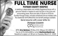 FULL TIME NURSEPUTNAM COUNTY HOSPICEis seeking a dependable and reliable Registered Nurse with agenuine interest in hospice to work full time in the Lima andsurrounding areas. Hours are daily 4:30 pm to 8:30 am,Sunday through Friday; includes scheduled and as needed visits.No weekends! Shift differential and benefit package available.Send resume with cover letter to:PUTNAM COUNTYHOMECARE&HOSPICEATTN: Kris Bellman, PO Box 312, Ottawa, OH 45875 orFax to (419) 523-6328 or email kbellman@pchh.net.Deadline to apply is 4:30 pm on Tuesday, March 31,2020. FULL TIME NURSE PUTNAM COUNTY HOSPICE is seeking a dependable and reliable Registered Nurse with a genuine interest in hospice to work full time in the Lima and surrounding areas. Hours are daily 4:30 pm to 8:30 am, Sunday through Friday; includes scheduled and as needed visits. No weekends! Shift differential and benefit package available. Send resume with cover letter to: PUTNAM COUNTY HOMECARE &HOSPICE ATTN: Kris Bellman, PO Box 312, Ottawa, OH 45875 or Fax to (419) 523-6328 or email kbellman@pchh.net. Deadline to apply is 4:30 pm on Tuesday, March 31,2020.
