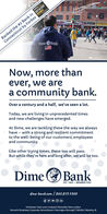 Ferbes019BEST-IN-STATERanked the #2 Bank inConnecticut by Forbes BANKS20DimeBankNow, more thanever, we area community bank.Over a century and a half, we've seen a lot.Today, we are living in unprecedented timesand new challenges have emerged.At Dime, we are tackling these the way we alwayshave - with a strong and resilient commitmentto the well-being of our customers, employeesand community.Like other trying times, these too will pass.But while they're here and long after, we will be too.Dime O BankEST. 1869   MEMBER FDICdime-bank.com / 860.859.4300Colchester   East Lyme   Ledyard   Montville   New LondonNorwich: Broadway, Corporate, Norwichtown   Stonington Borough   Taftville   Westerly, RI Ferbes019 BEST-IN-STATE Ranked the #2 Bank in Connecticut by Forbes BANKS 20 DimeBank Now, more than ever, we are a community bank. Over a century and a half, we've seen a lot. Today, we are living in unprecedented times and new challenges have emerged. At Dime, we are tackling these the way we always have - with a strong and resilient commitment to the well-being of our customers, employees and community. Like other trying times, these too will pass. But while they're here and long after, we will be too. Dime O Bank EST. 1869   MEMBER FDIC dime-bank.com / 860.859.4300 Colchester   East Lyme   Ledyard   Montville   New London Norwich: Broadway, Corporate, Norwichtown   Stonington Borough   Taftville   Westerly, RI