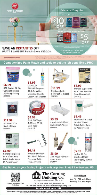 PLFebruary 20-April 6PRATT & LAMBERTPAINTSALAleden Aquenme$10OFFBadle . ime$5OFFSAVE AN INSTANT $5 OFFPRATT & LAMBERT Paint In-Store 3/22-3/28CLAIM YOUR RERATE ONLINEEA PA POeprottandlambert.eomComputerized Paint Match and tools to get the job done like a PROSUPERTUTDex$1.99$6.99$6.99Trimaco SuperTuff 8Ft. x 12 Ft. DoubleGuard Drop Cloth(790303)DAP ALEX$11.99DAP Drydex 32 Oz.General PurposeAcrylic Spackling(784894)PLUS AII Purpose10.1 Oz. WhiteSiliconized AcrylicLatex Caulk (783423)Best Look Roller& Tray Set (7-Piece)(772325)T-rDue$3.99$5.49$11.99$3.99Premium 4 In. x 3/8Fix-It DUCTapePremium Mini TrimIn. Mini WovenDo it Best 4 Lb.1.88 In. x 55 Yd.Roller Kit (3-Piece)(772359)Fabric Roller CoverBlock of Rags(799362)Duct Tape(401811)(5-Pack) (772316)KILZUP$6.99$6.49$5.99$3.99General Purpose 9Wooster SherlockUpshot 10 Oz.Overhead Stain2 In. Angle PolyesterPaint BrushIn. x 3/8 In. Knit9 In. Quick ReleaseFabric Roller CoverThreaded Roller(6-Pack) (799362)Sealer Spray, White(785813)Frame (771559)(784477)Get Started on your Spring Projects with help from Pratt & Lambert and US!The CorningBuilding Co.Store HoursMon-Fri 7:30 am 6.00 pmSaturday 7:30 am 4:30 pmr Cempiete Home s ea Center Sece aaS wn yo phone r a pCBC PLAZA, PARK AVE, CORNING, NY607-936-9921 - 1-800-270-1759 - www.corningbuilding.comLocally owned since 1848 PL February 20-April 6 PRATT & LAMBERT PAINTS ALAleden Aquenme $10 OFF Badle . ime $5 OFF SAVE AN INSTANT $5 OFF PRATT & LAMBERT Paint In-Store 3/22-3/28 CLAIM YOUR RERATE ONLINE EA PA POe prottandlambert.eom Computerized Paint Match and tools to get the job done like a PRO SUPERTUT Dex $1.99 $6.99 $6.99 Trimaco SuperTuff 8 Ft. x 12 Ft. Double Guard Drop Cloth (790303) DAP ALEX $11.99 DAP Drydex 32 Oz. General Purpose Acrylic Spackling (784894) PLUS AII Purpose 10.1 Oz. White Siliconized Acrylic Latex Caulk (783423) Best Look Roller & Tray Set (7-Piece) (772325) T-rDue $3.99 $5.49 $11.99 $3.99 Premium 4 In. x 3/8 Fix-It DUCTape Premium Mini Trim In. Mini Wove