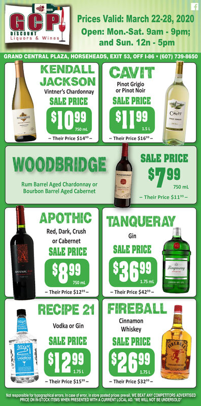 """GOPPrices Valid: March 22-28, 2020Open: Mon.-Sat. 9am - 9pm;and Sun. 12n - 5pmDISCOUNTLiquors & WinesGRAND CENTRAL PLAZA, HORSEHEADS, EXIT 53, OFF I-86  (607) 739-8650KENDALL CAVITJACKSONPinot Grigioor Pinot NoirVintner's ChardonnaySALE PRICESALE PRICE$1099CAVIT750 mL1.5L- Their Price $14""""-Their Price $16""""-SALE PRICEWOODBRIDGE$799Rum Barrel Aged Chardonnay orBourbon Barrel Aged Cabernet750 ml.Their Price $1199 -APOTHIC TANQUERAYRed, Dark, CrushGinor CabernetSALE PRICESALE PRICE$899$3699Tngaenny750 ml1.75 ml- Their Price $12""""-- Their Price $42""""-RECIPE 21 FIREBALLCinnamonVodka or GinWhiskeySALE PRICESALE PRICETREBALAA$1299 $2699vodko1.75 L- Their Price $15"""" -- Their Price $32""""-Not responsible for typographical errors. In case of error, in store posted prices preval. WE BEAT ANY COMPETITORS ADVERTISEDPRICE ON IN-STOCK ITEMS WHEN PRESENTED WITH A CURRÉNT LOCAL AD. """"WE WILL NOT BE UNDERSOLD GOP Prices Valid: March 22-28, 2020 Open: Mon.-Sat. 9am - 9pm; and Sun. 12n - 5pm DISCOUNT Liquors & Wines GRAND CENTRAL PLAZA, HORSEHEADS, EXIT 53, OFF I-86  (607) 739-8650 KENDALL CAVIT JACKSON Pinot Grigio or Pinot Noir Vintner's Chardonnay SALE PRICE SALE PRICE $1099 CAVIT 750 mL 1.5L - Their Price $14""""- Their Price $16""""- SALE PRICE WOODBRIDGE $799 Rum Barrel Aged Chardonnay or Bourbon Barrel Aged Cabernet 750 ml. Their Price $1199 - APOTHIC TANQUERAY Red, Dark, Crush Gin or Cabernet SALE PRICE SALE PRICE $899 $3699 Tngaenny 750 ml 1.75 ml - Their Price $12""""- - Their Price $42""""- RECIPE 21 FIREBALL Cinnamon Vodka or Gin Whiskey SALE PRICE SALE PRICE TREBALAA $1299 $2699 vodko 1.75 L - Their Price $15"""" - - Their Price $32""""- Not responsible for typographical errors. In case of error, in store posted prices preval. WE BEAT ANY COMPETITORS ADVERTISED PRICE ON IN-STOCK ITEMS WHEN PRESENTED WITH A CURRÉNT LOCAL AD. """"WE WILL NOT BE UNDERSOLD"""
